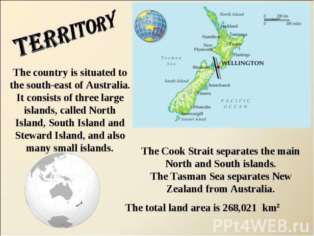 Territory The country is situated to the south-east of Australia. It consists of three large islands, called North Island, South Island and Steward Island, and also many small islands.The Cook Strait separates the main North and South islands.The Ta…