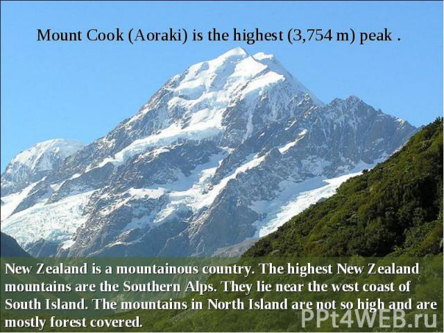 Mount Cook (Aoraki) is the highest (3,754 m) peak . New Zealand is a mountainous country. The highest New Zealand mountains are the Southern Alps. They lie near the west coast of South Island. The mountains in North Island are not so high and are mo…