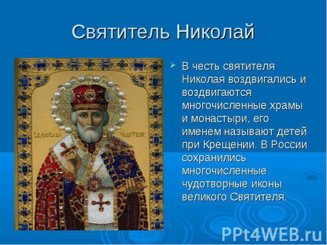 Святитель Николай В честь святителя Николая воздвигались и воздвигаются многочисленные храмы и монастыри, его именем называют детей при Крещении. В России сохранились многочисленные чудотворные иконы великого Святителя.