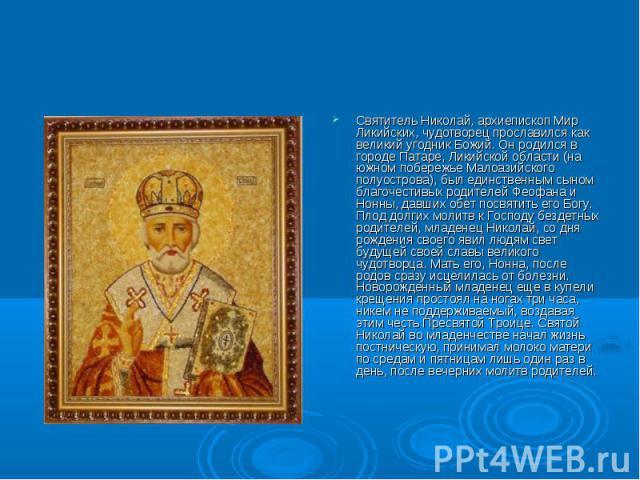 Святитель Николай, архиепископ Мир Ликийских, чудотворец прославился как великий угодник Божий. Он родился в городе Патаре, Ликийской области (на южном побережье Малоазийского полуострова), был единственным сыном благочестивых родителей Феофана и Но…