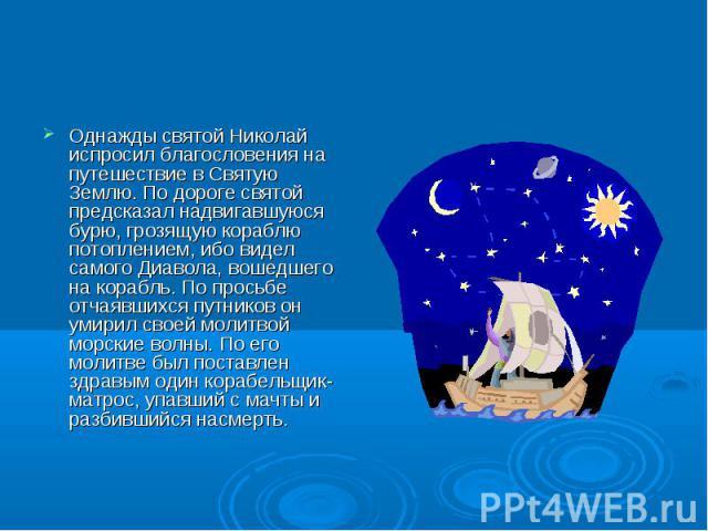 Однажды святой Николай испросил благословения на путешествие в Святую Землю. По дороге святой предсказал надвигавшуюся бурю, грозящую кораблю потоплением, ибо видел самого Диавола, вошедшего на корабль. По просьбе отчаявшихся путников он умирил свое…