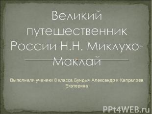 Великий путешественник России Н.Н. Миклухо-Маклай Выполнили ученики 8 класса Бун