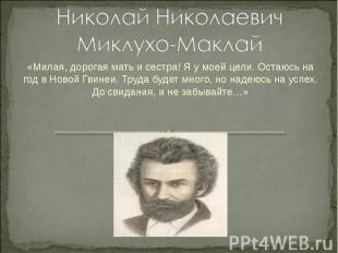 Николай Николаевич Миклухо-Маклай «Милая, дорогая мать и сестра! Я у моей цели.