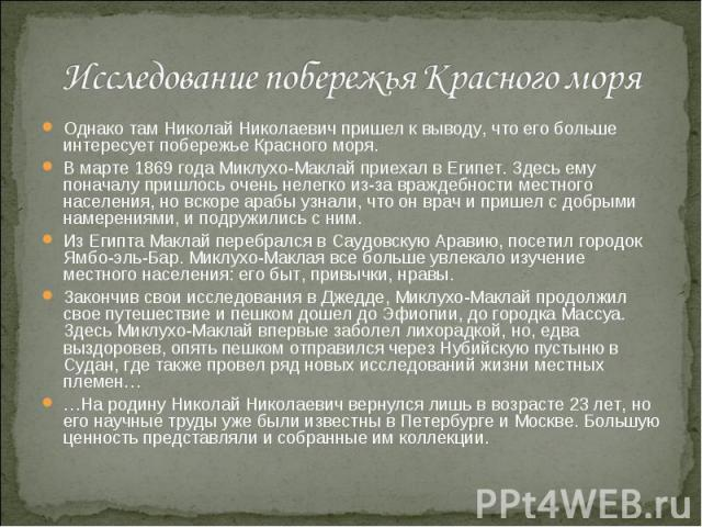 Исследование побережья Красного моря Однако там Николай Николаевич пришел к выводу, что его больше интересует побережье Красного моря. В марте 1869 года Миклухо-Маклай приехал в Египет. Здесь ему поначалу пришлось очень нелегко из-за враждебности ме…