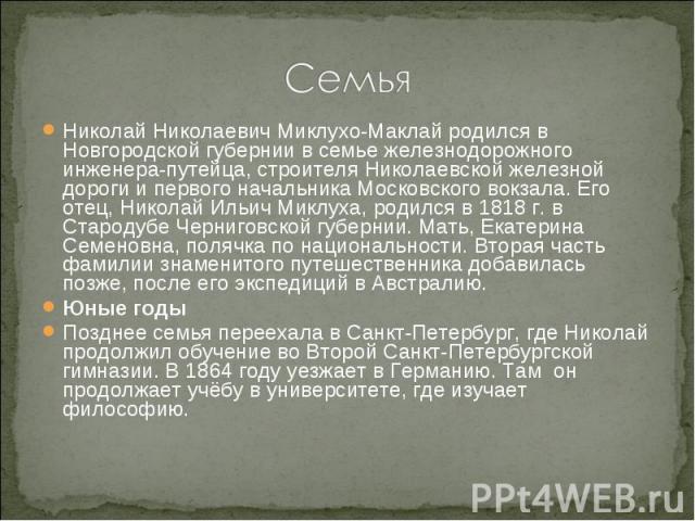 Семья Николай Николаевич Миклухо-Маклай родился в Новгородской губернии в семье железнодорожного инженера-путейца, строителя Николаевской железной дороги и первого начальника Московского вокзала. Его отец, Николай Ильич Миклуха, родился в 1818 г. в …