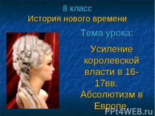 8 классИстория нового времени Тема урока:Усиление королевской власти в 16-17вв.