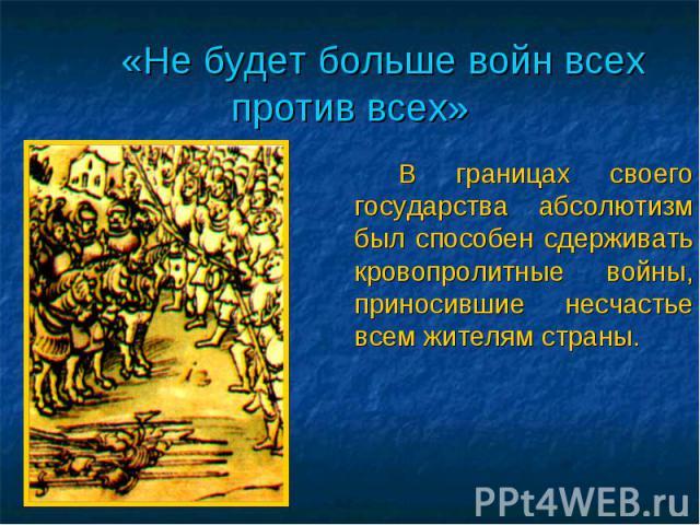 «Не будет больше войн всех против всех» В границах своего государства абсолютизм был способен сдерживать кровопролитные войны, приносившие несчастье всем жителям страны.