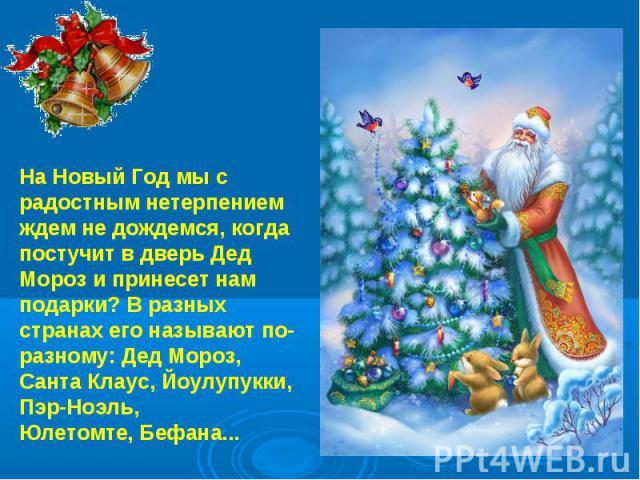 На Новый Год мы с радостным нетерпением ждем не дождемся, когда постучит в дверь Дед Мороз и принесет нам подарки? В разных странах его называют по-разному: Дед Мороз, Санта Клаус, Йоулупукки, Пэр-Ноэль, Юлетомте, Бефана...