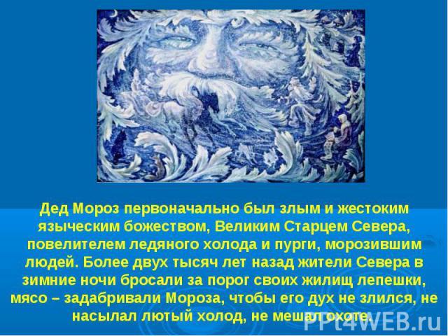 Дед Мороз первоначально был злым и жестоким языческим божеством, Великим Старцем Севера, повелителем ледяного холода и пурги, морозившим людей. Более двух тысяч лет назад жители Севера в зимние ночи бросали за порог своих жилищ лепешки, мясо – задаб…