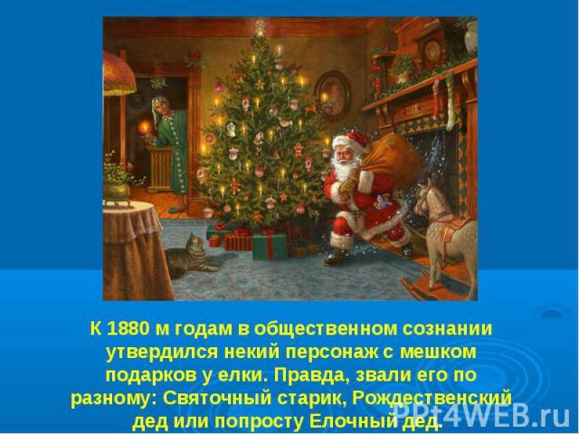 К 1880 м годам в общественном сознании утвердился некий персонаж с мешком подарков у елки. Правда, звали его по разному: Святочный старик, Рождественский дед или попросту Елочный дед.