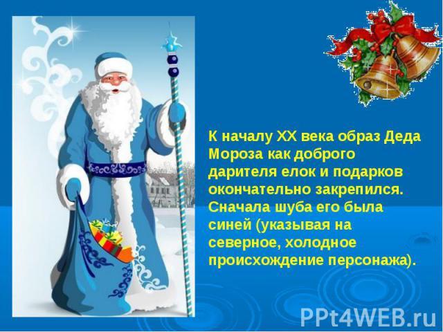 К началу ХХ века образ Деда Мороза как доброго дарителя елок и подарков окончательно закрепился. Сначала шуба его была синей (указывая на северное, холодное происхождение персонажа).
