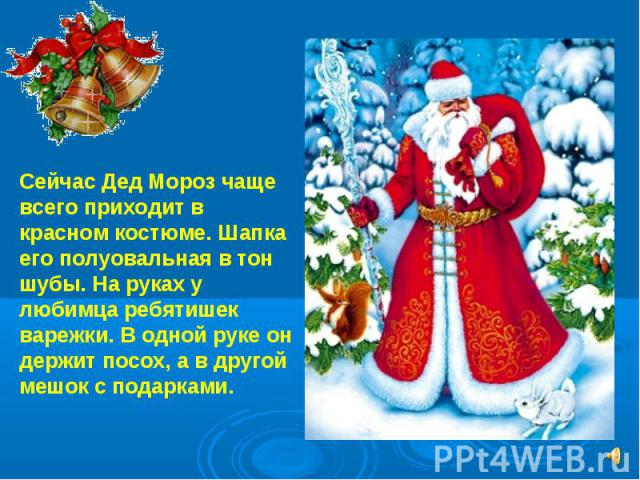 Сейчас Дед Мороз чаще всего приходит в красном костюме. Шапка его полуовальная в тон шубы. На руках у любимца ребятишек варежки. В одной руке он держит посох, а в другой мешок с подарками.