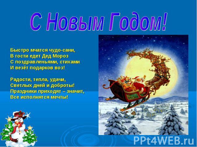 С Новым Годом! Быстро мчатся чудо-сани,В гости едет Дед МорозС поздравленьями, стихамиИ везёт подарков воз!Радости, тепла, удачи,Светлых дней и доброты!Праздники приходят – значит, Все исполнятся мечты!