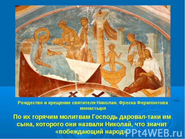 Рождество и крещение святителя Николая. Фреска Ферапонтова монастыря По их горячим молитвам Господь даровал-таки им сына, которого они назвали Николай, что значит «побеждающий народ».