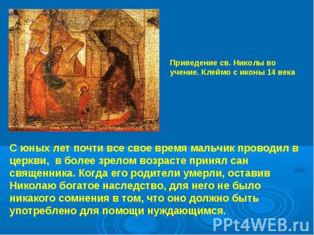 Приведение св. Николы во учение. Клеймо с иконы 14 века С юных лет почти все свое время мальчик проводил в церкви, в более зрелом возрасте принял сан священника. Когда его родители умерли, оставив Николаю богатое наследство, для него не было никаког…