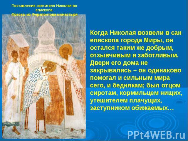 Поставление святителя Николая во епископа.Фреска из Ферапонтова монастыря Когда Николая возвели в сан епископа города Миры, он остался таким же добрым, отзывчивым и заботливым. Двери его дома не закрывались – он одинаково помогал и сильным мира сего…