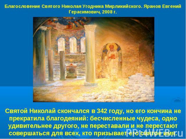 Благословение Святого Николая Угодника Мирликийского. Яранов Евгений Герасимович, 2008 г. Святой Николай скончался в 342 году, но его кончина не прекратила благодеяний: бесчисленные чудеса, одно удивительнее другого, не переставали и не перестают со…