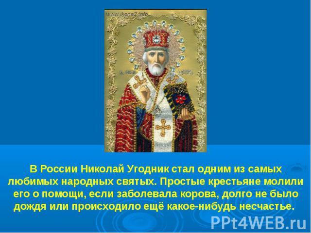 В России Николай Угодник стал одним из самых любимых народных святых. Простые крестьяне молили его о помощи, если заболевала корова, долго не было дождя или происходило ещё какое-нибудь несчастье.