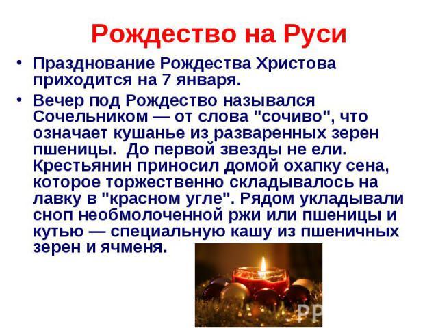 Рождество на Руси Празднование Рождества Христова приходится на 7 января.Вечер под Рождество назывался Сочельником — от слова