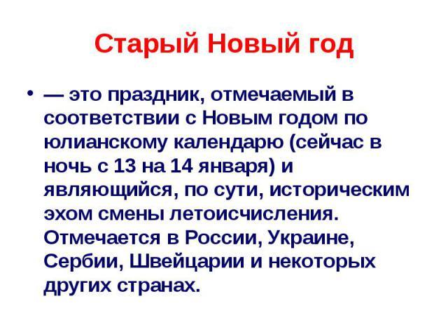 Старый Новый год — это праздник, отмечаемый в соответствии с Новым годом по юлианскому календарю (сейчас в ночь с 13 на 14 января) и являющийся, по сути, историческим эхом смены летоисчисления. Отмечается в России, Украине, Сербии, Швейцарии и некот…