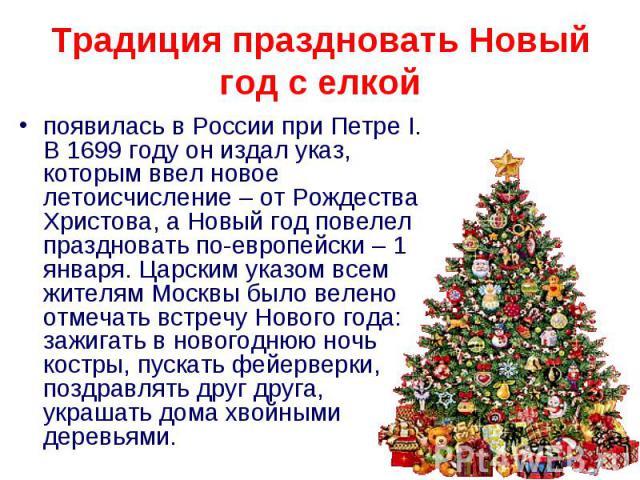 Традиция праздновать Новый год с елкой появилась в России при Петре I. В 1699 году он издал указ, которым ввел новое летоисчисление – от Рождества Христова, а Новый год повелел праздновать по-европейски – 1 января. Царским указом всем жителям Москвы…