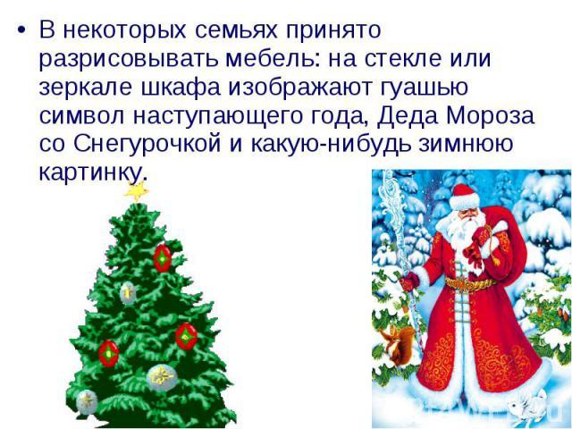 В некоторых семьях принято разрисовывать мебель: на стекле или зеркале шкафа изображают гуашью символ наступающего года, Деда Мороза со Снегурочкой и какую-нибудь зимнюю картинку.
