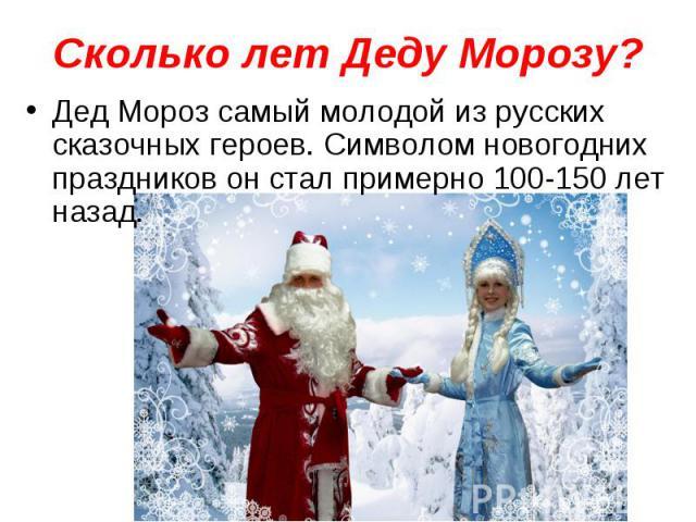 Сколько лет Деду Морозу? Дед Мороз самый молодой из русских сказочных героев. Символом новогодних праздников он стал примерно 100-150 лет назад.