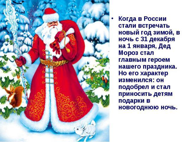 Когда в России стали встречать новый год зимой, в ночь с 31 декабря на 1 января, Дед Мороз стал главным героем нашего праздника. Но его характер изменился: он подобрел и стал приносить детям подарки в новогоднюю ночь.