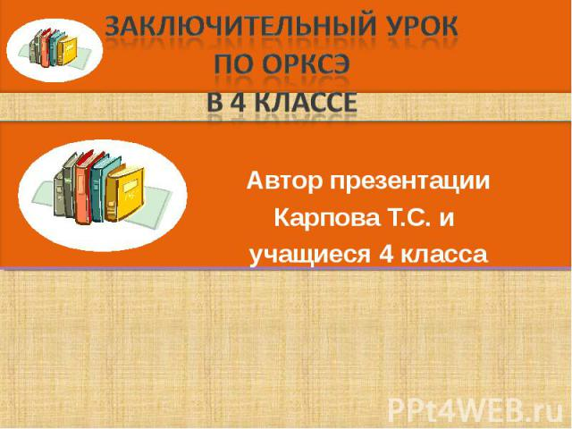 Заключительный урок по ОРКСЭ в 4 классе Автор презентацииКарпова Т.С. и учащиеся 4 класса