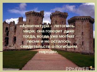 «Архитектура - летопись мира: она говорит даже тогда, когда уже молчат песни и н