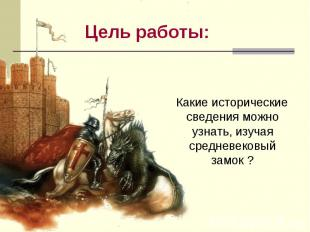 Цель работы: Какие исторические сведения можно узнать, изучая средневековый замо