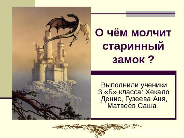О чём молчит старинный замок ? Выполнили ученики 3 «Б» класса: Хекало Денис, Гузеева Аня, Матвеев Саша.