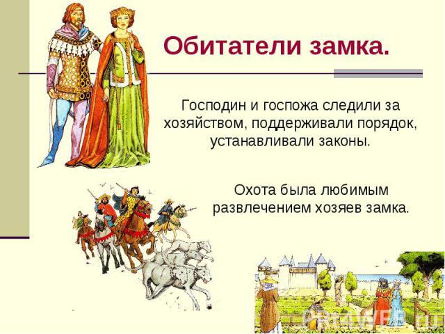 Обитатели замка. Господин и госпожа следили за хозяйством, поддерживали порядок, устанавливали законы.Охота была любимым развлечением хозяев замка.