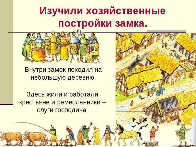 Изучили хозяйственные постройки замка. Внутри замок походил на небольшую деревню.Здесь жили и работали крестьяне и ремесленники – слуги господина.