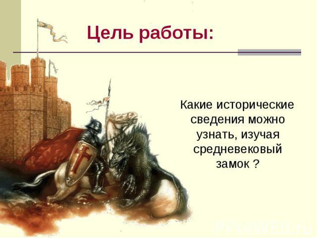 Цель работы: Какие исторические сведения можно узнать, изучая средневековый замок ?