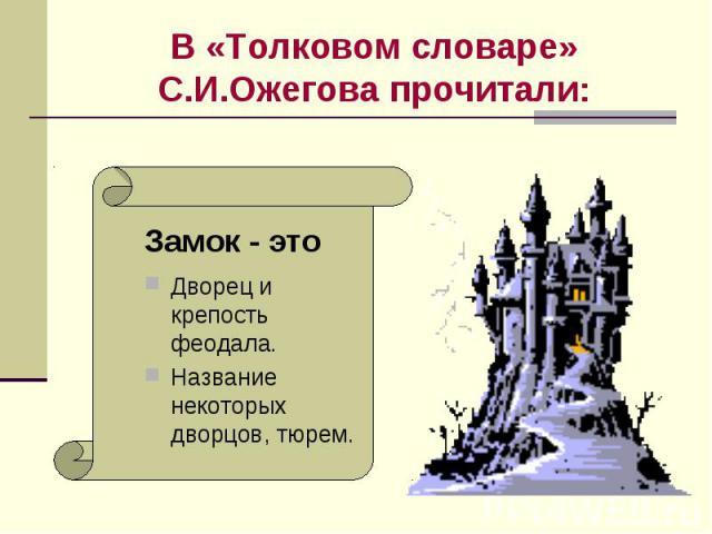 В «Толковом словаре» С.И.Ожегова прочитали: Дворец и крепость феодала.Название некоторых дворцов, тюрем.
