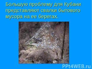 Большую проблему для Кубани представляют свалки бытового мусора на ее берегах.