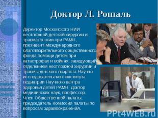 Доктор Л. Рошаль Директор Московского НИИ неотложной детской хирургии и травмато