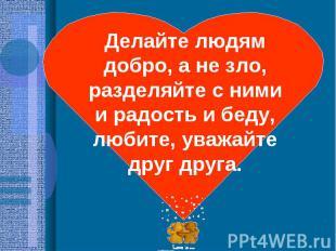 Делайте людям добро, а не зло, разделяйте с ними и радость и беду, любите, уважа