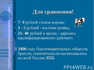 Для сравнения! 7- 9 рублей стоила корова; 3 - 5 рублей - костюм тройка; 25- 40 р
