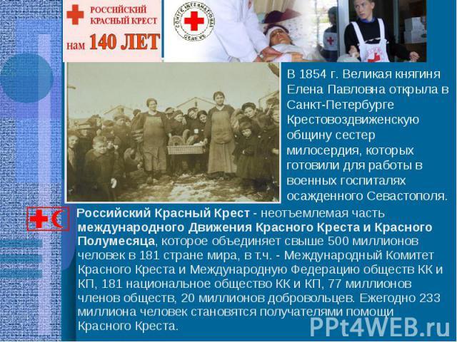 В 1854 г. Великая княгиня Елена Павловна открыла в Санкт-Петербурге Крестовоздвиженскую общину сестер милосердия, которых готовили для работы в военных госпиталях осажденного Севастополя. Российский Красный Крест - неотъемлемая часть международного …