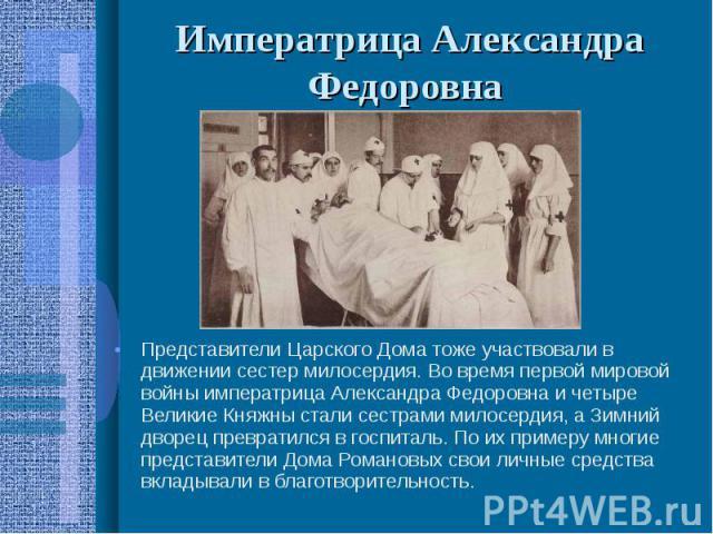 Императрица Александра Федоровна Представители Царского Дома тоже участвовали в движении сестер милосердия. Во время первой мировой войны императрица Александра Федоровна и четыре Великие Княжны стали сестрами милосердия, а Зимний дворец превратился…