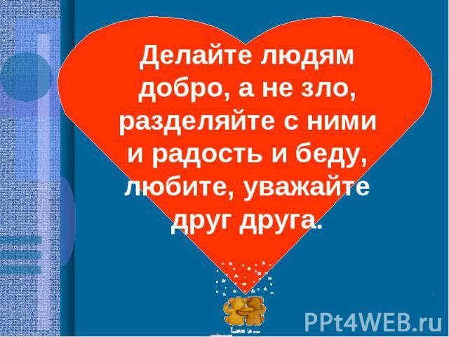 Делайте людям добро, а не зло, разделяйте с ними и радость и беду, любите, уважайте друг друга.