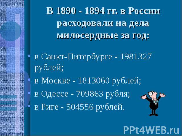 В 1890 - 1894 гг. в России расходовали на дела милосердные за год: в Санкт-Питербурге - 1981327 рублей; в Москве - 1813060 рублей; в Одессе - 709863 рубля; в Риге - 504556 рублей.