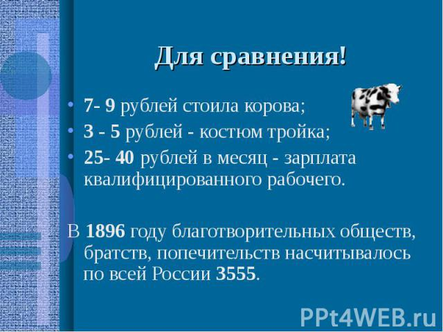 Для сравнения! 7- 9 рублей стоила корова; 3 - 5 рублей - костюм тройка; 25- 40 рублей в месяц - зарплата квалифицированного рабочего.В 1896 году благотворительных обществ, братств, попечительств насчитывалось по всей России 3555.