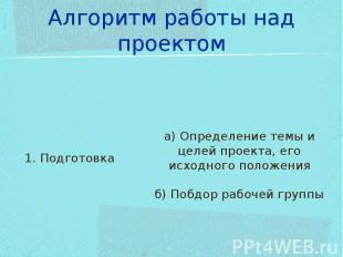 Алгоритм работы над проектом 1. Подготовкаа) Определение темы и целей проекта, е
