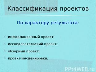 Классификация проектов По характеру результата:информационный проект;исследовате
