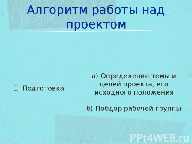 Алгоритм работы над проектом 1. Подготовкаа) Определение темы и целей проекта, его исходного положенияб) Побдор рабочей группы
