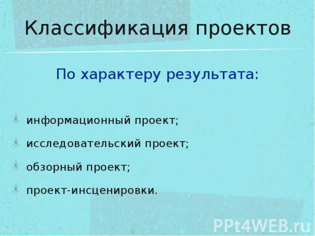 Классификация проектов По характеру результата:информационный проект;исследовательский проект;обзорный проект;проект-инсценировки.