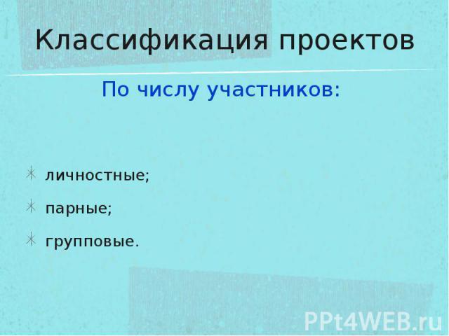 Классификация проектов По числу участников: личностные;парные;групповые.